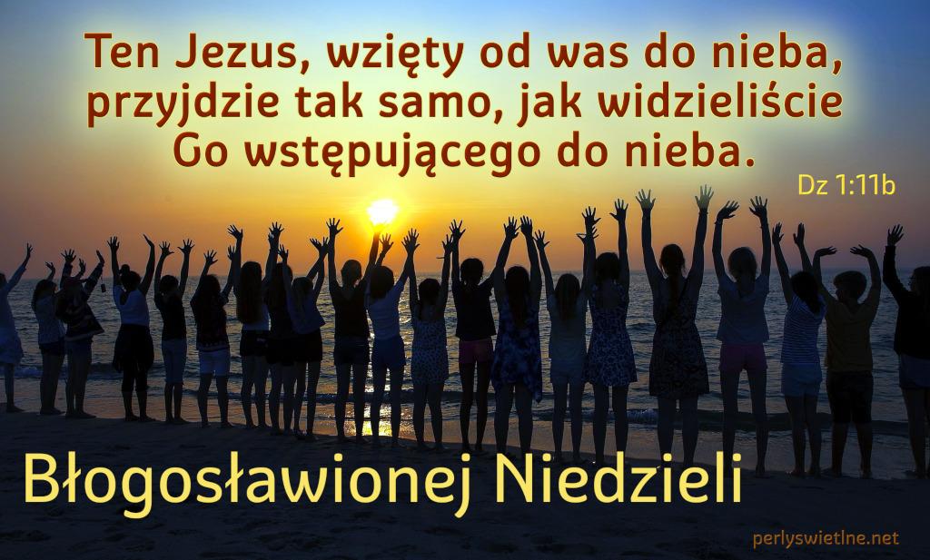Ten Jezus, wzięty od was do nieba, przyjdzie tak samo…